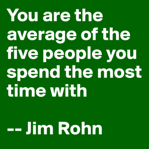 You are the average of the five people you spend the most time with - Jim Rohn