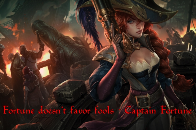"""Fortune doesn't favour fools"" — Captain Miss Fortune"