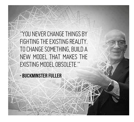 You never change things by fighting the existing reality. To change something, build a new model that makes the existing model obsolete - Buckminster Fuller